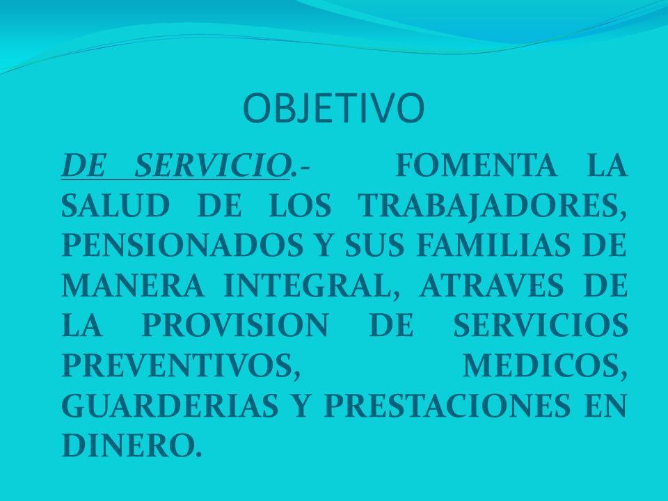 OBJETIVO DE SERVICIO.- FOMENTA LA SALUD DE LOS TRABAJADORES, PENSIONADOS Y SUS FAMILIAS DE MANERA INTEGRAL, ATRAVES DE LA PROVISION DE SERVICIOS PREVE