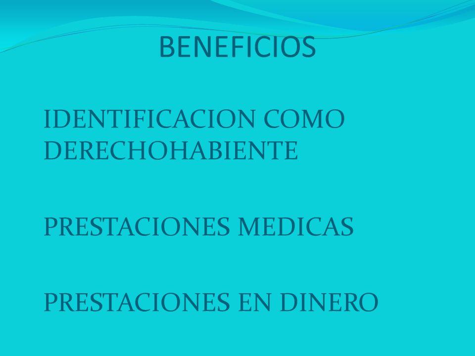 BENEFICIOS IDENTIFICACION COMO DERECHOHABIENTE PRESTACIONES MEDICAS PRESTACIONES EN DINERO