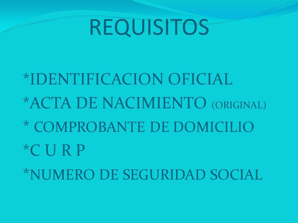 REQUISITOS *IDENTIFICACION OFICIAL *ACTA DE NACIMIENTO (ORIGINAL) * COMPROBANTE DE DOMICILIO *C U R P * NUMERO DE SEGURIDAD SOCIAL