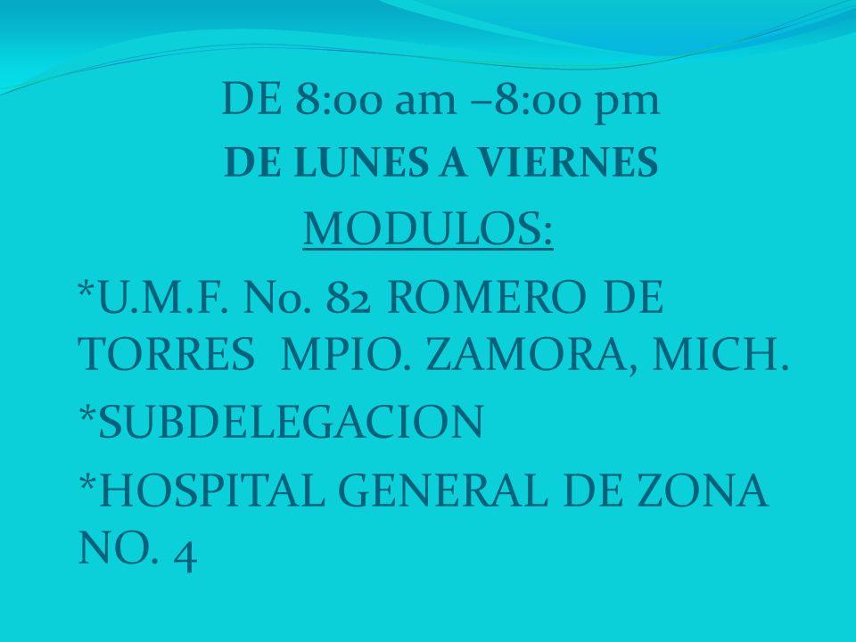 DE 8:00 am –8:00 pm DE LUNES A VIERNES MODULOS: *U.M.F. No. 82 ROMERO DE TORRES MPIO. ZAMORA, MICH. *SUBDELEGACION *HOSPITAL GENERAL DE ZONA NO. 4