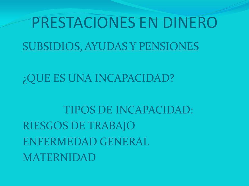 PRESTACIONES EN DINERO SUBSIDIOS, AYUDAS Y PENSIONES ¿QUE ES UNA INCAPACIDAD? TIPOS DE INCAPACIDAD: RIESGOS DE TRABAJO ENFERMEDAD GENERAL MATERNIDAD