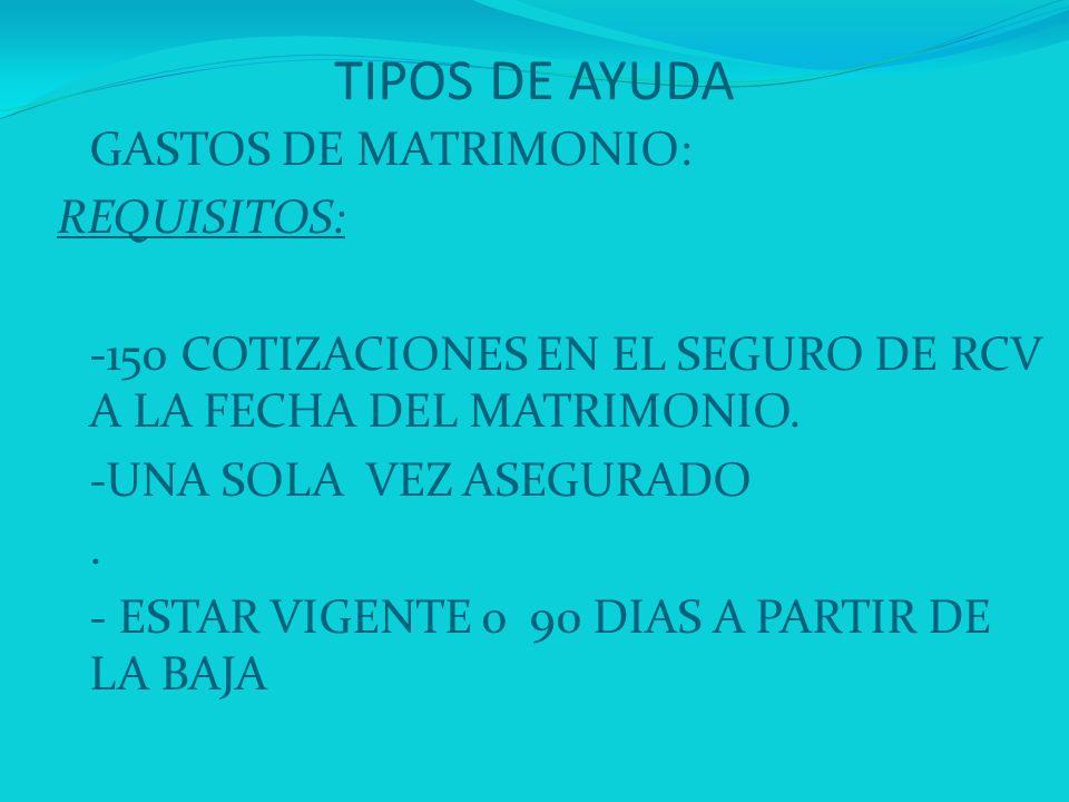 TIPOS DE AYUDA GASTOS DE MATRIMONIO: REQUISITOS: -150 COTIZACIONES EN EL SEGURO DE RCV A LA FECHA DEL MATRIMONIO. -UNA SOLA VEZ ASEGURADO. - ESTAR VIG