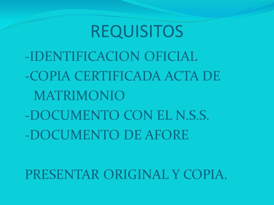 REQUISITOS -IDENTIFICACION OFICIAL -COPIA CERTIFICADA ACTA DE MATRIMONIO -DOCUMENTO CON EL N.S.S. -DOCUMENTO DE AFORE PRESENTAR ORIGINAL Y COPIA.