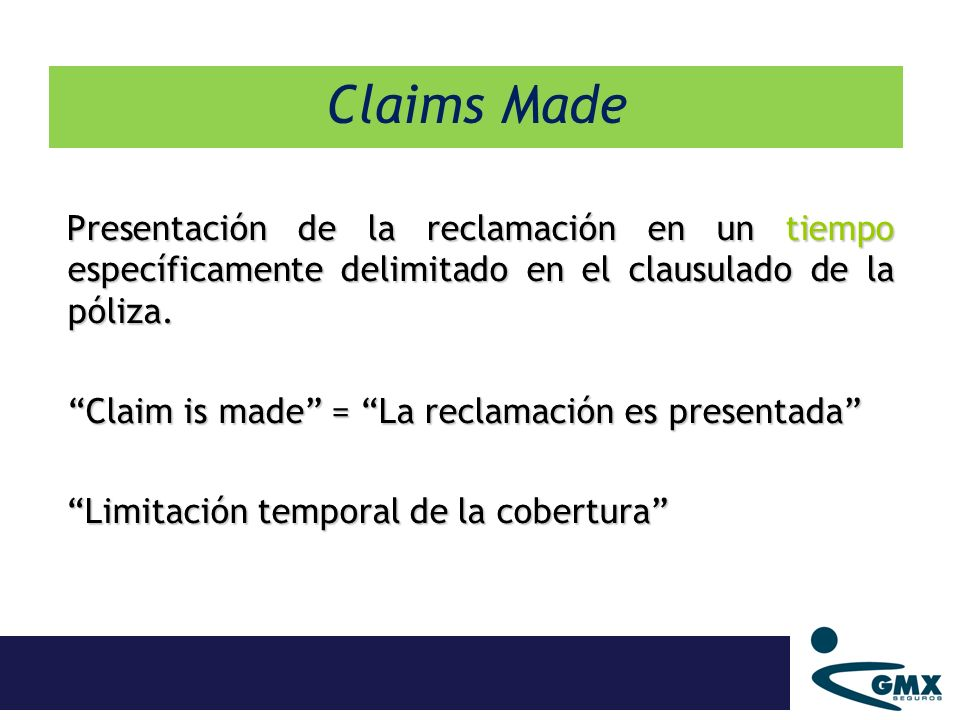 Presentación de la reclamación en un tiempo específicamente delimitado en el clausulado de la póliza. Claim is made = La reclamación es presentada Lim