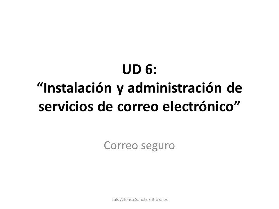 UD 6: Instalación y administración de servicios de correo electrónico Correo seguro Luis Alfonso Sánchez Brazales