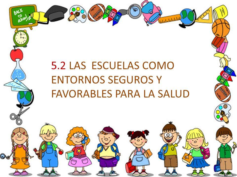 5.2 LAS ESCUELAS COMO ENTORNOS SEGUROS Y FAVORABLES PARA LA SALUD
