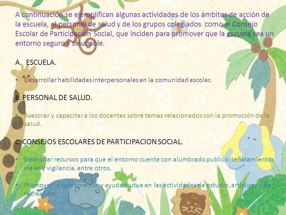A continuación se ejemplifican algunas actividades de los ámbitos de acción de la escuela, el personal de salud y de los grupos colegiados como el Consejo Escolar de Participación Social, que inciden para promover que la escuela sea un entorno seguro y saludable.