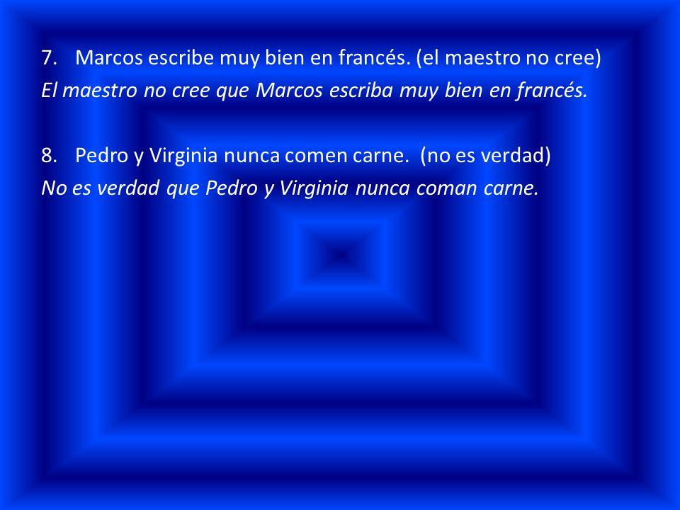 7.Marcos escribe muy bien en francés. (el maestro no cree) El maestro no cree que Marcos escriba muy bien en francés. 8.Pedro y Virginia nunca comen c