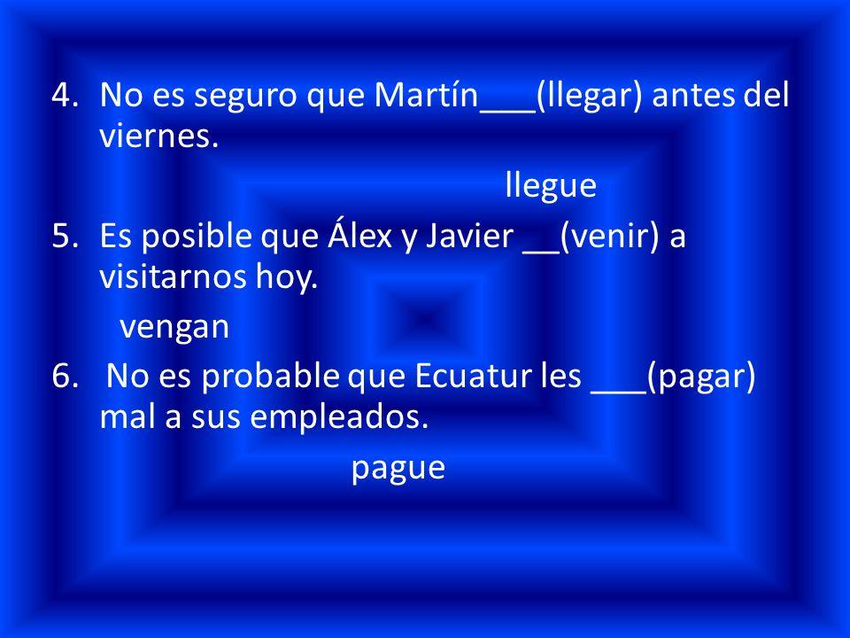4.No es seguro que Martín___(llegar) antes del viernes. llegue 5.Es posible que Álex y Javier __(venir) a visitarnos hoy. vengan 6. No es probable que