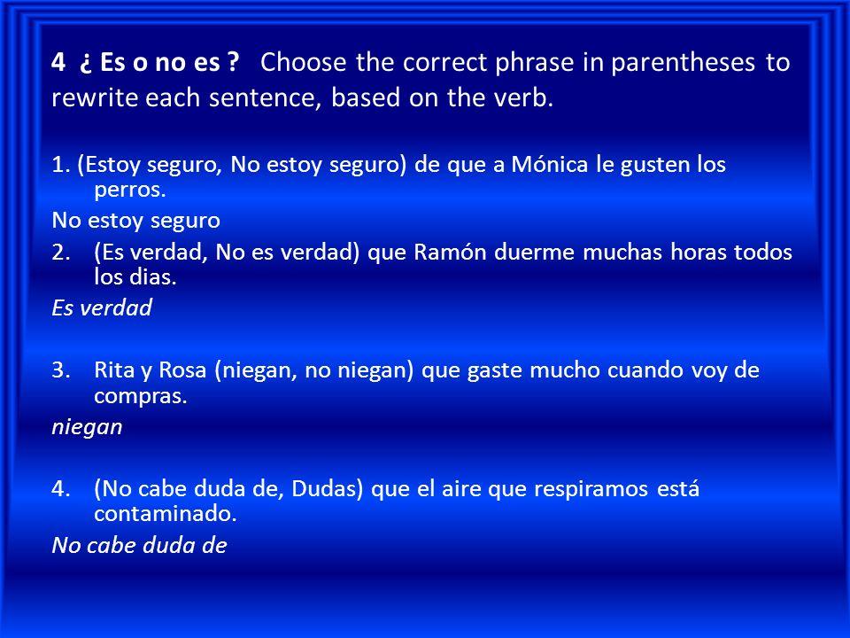 4 ¿ Es o no es ? Choose the correct phrase in parentheses to rewrite each sentence, based on the verb. 1. (Estoy seguro, No estoy seguro) de que a Món