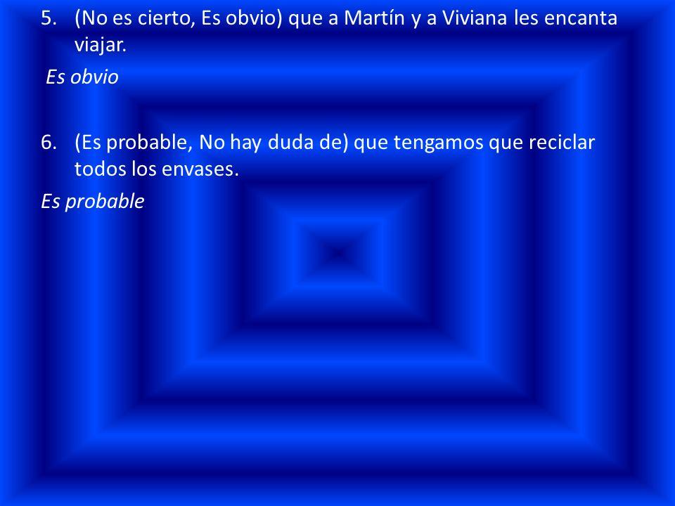 5.(No es cierto, Es obvio) que a Martín y a Viviana les encanta viajar. Es obvio 6.(Es probable, No hay duda de) que tengamos que reciclar todos los e