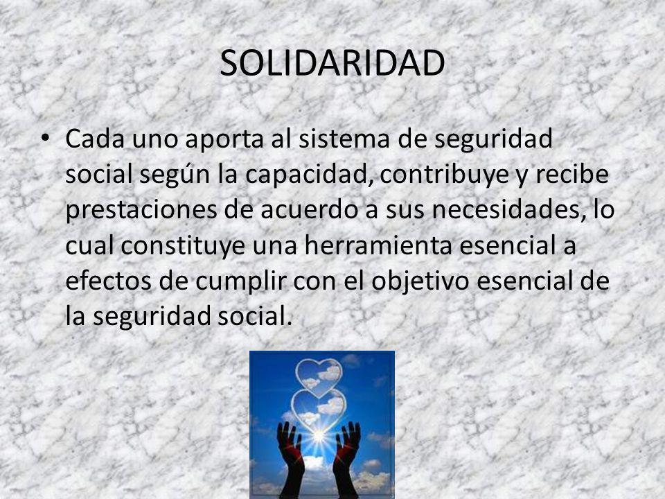 SOLIDARIDAD Cada uno aporta al sistema de seguridad social según la capacidad, contribuye y recibe prestaciones de acuerdo a sus necesidades, lo cual constituye una herramienta esencial a efectos de cumplir con el objetivo esencial de la seguridad social.