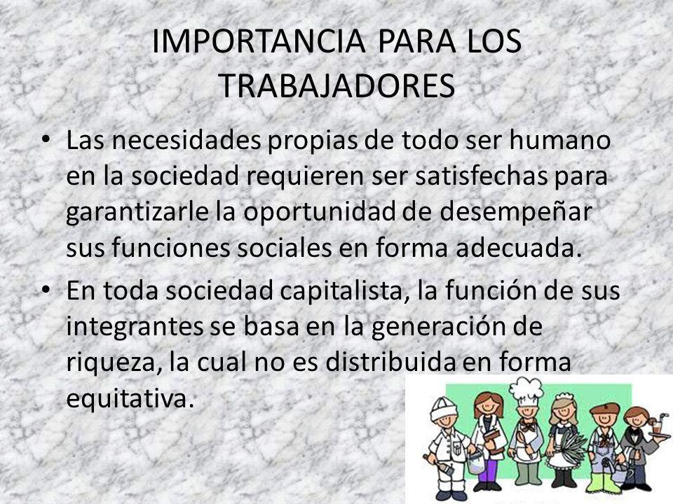 IMPORTANCIA PARA LOS TRABAJADORES Las necesidades propias de todo ser humano en la sociedad requieren ser satisfechas para garantizarle la oportunidad de desempeñar sus funciones sociales en forma adecuada.