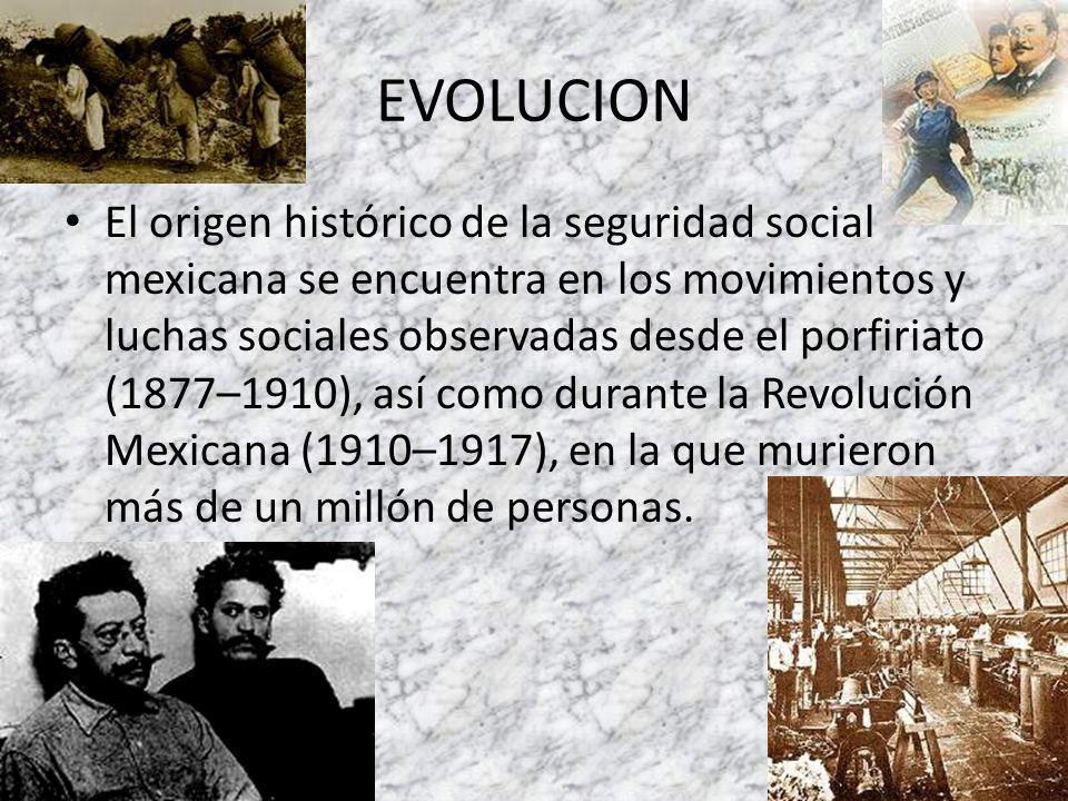 EVOLUCION El origen histórico de la seguridad social mexicana se encuentra en los movimientos y luchas sociales observadas desde el porfiriato (1877–1910), así como durante la Revolución Mexicana (1910–1917), en la que murieron más de un millón de personas.