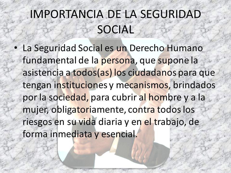 IMPORTANCIA DE LA SEGURIDAD SOCIAL La Seguridad Social es un Derecho Humano fundamental de la persona, que supone la asistencia a todos(as) los ciudadanos para que tengan instituciones y mecanismos, brindados por la sociedad, para cubrir al hombre y a la mujer, obligatoriamente, contra todos los riesgos en su vida diaria y en el trabajo, de forma inmediata y esencial.