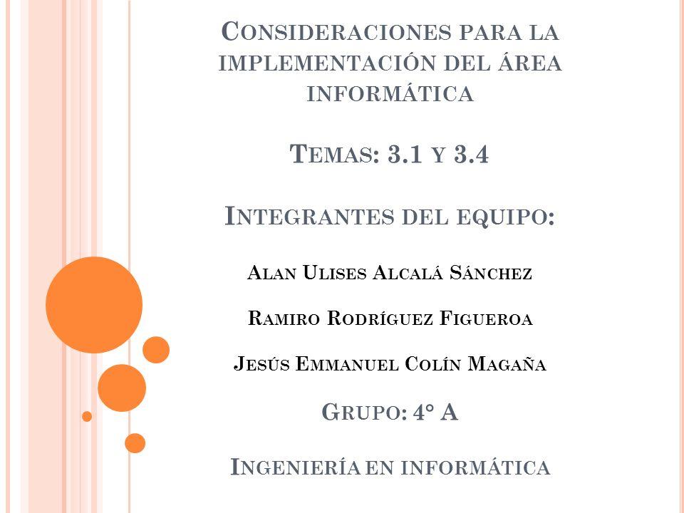 C ONSIDERACIONES PARA LA IMPLEMENTACIÓN DEL ÁREA INFORMÁTICA T EMAS : 3.1 Y 3.4 I NTEGRANTES DEL EQUIPO : A LAN U LISES A LCALÁ S ÁNCHEZ R AMIRO R ODR