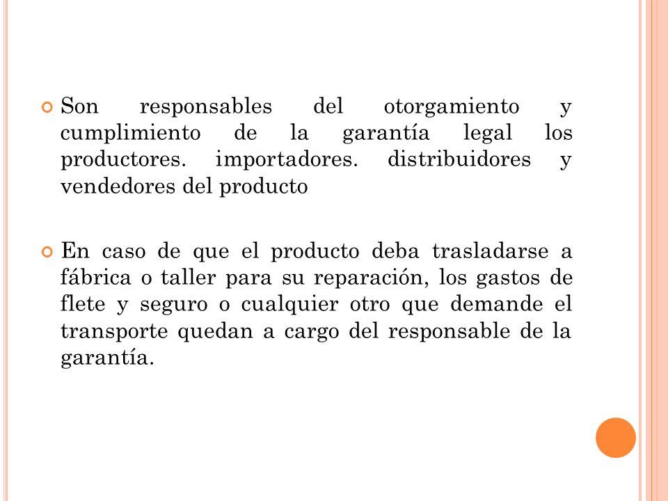 Son responsables del otorgamiento y cumplimiento de la garantía legal los productores. importadores. distribuidores y vendedores del producto En caso