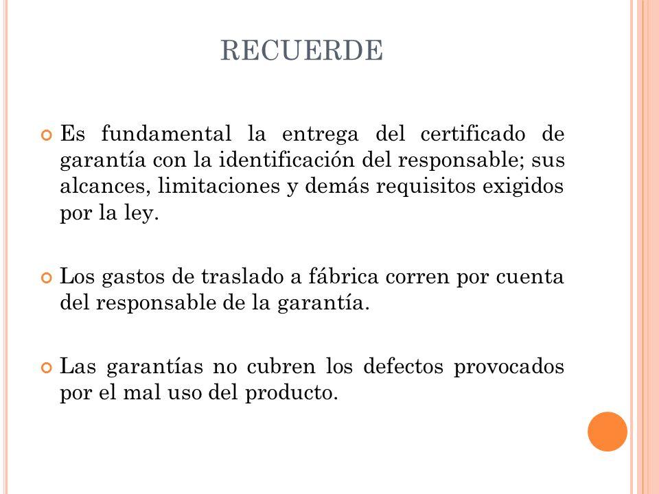 RECUERDE Es fundamental la entrega del certificado de garantía con la identificación del responsable; sus alcances, limitaciones y demás requisitos ex