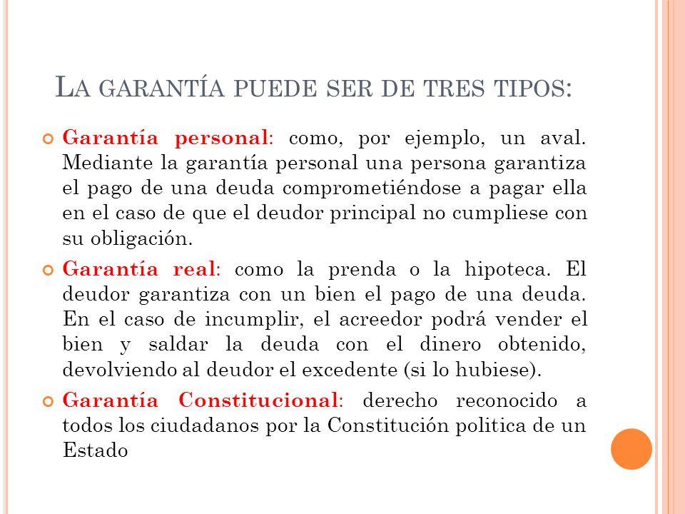 L A GARANTÍA PUEDE SER DE TRES TIPOS : Garantía personal : como, por ejemplo, un aval. Mediante la garantía personal una persona garantiza el pago de