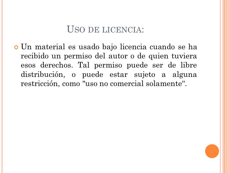 U SO DE LICENCIA : Un material es usado bajo licencia cuando se ha recibido un permiso del autor o de quien tuviera esos derechos. Tal permiso puede s