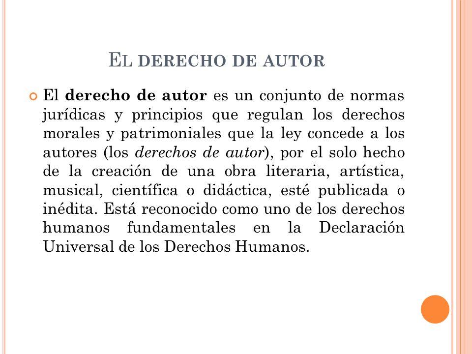 E L DERECHO DE AUTOR El derecho de autor es un conjunto de normas jurídicas y principios que regulan los derechos morales y patrimoniales que la ley c