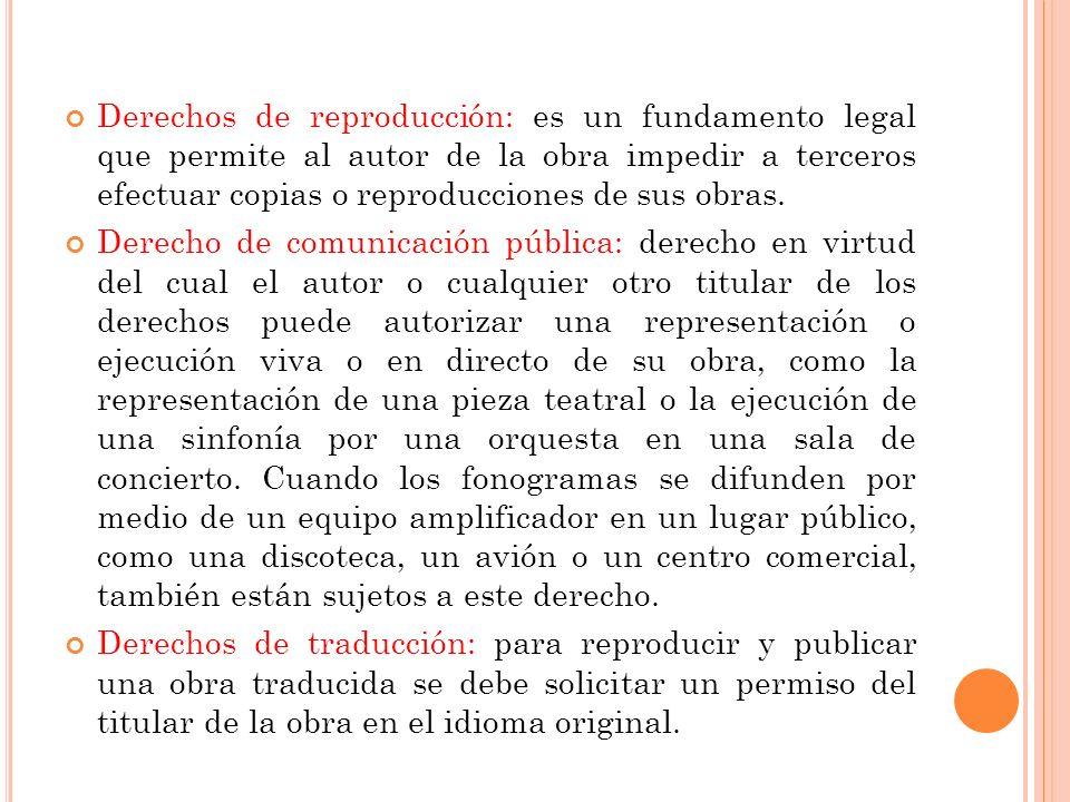 Derechos de reproducción: es un fundamento legal que permite al autor de la obra impedir a terceros efectuar copias o reproducciones de sus obras. Der