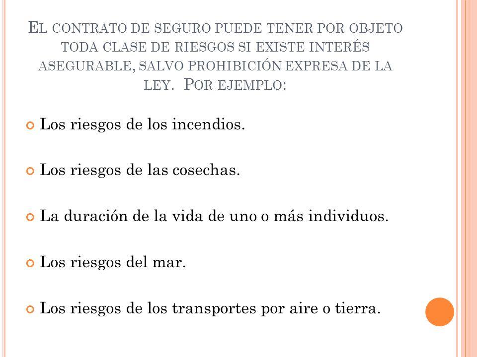 E L CONTRATO DE SEGURO PUEDE TENER POR OBJETO TODA CLASE DE RIESGOS SI EXISTE INTERÉS ASEGURABLE, SALVO PROHIBICIÓN EXPRESA DE LA LEY. P OR EJEMPLO :