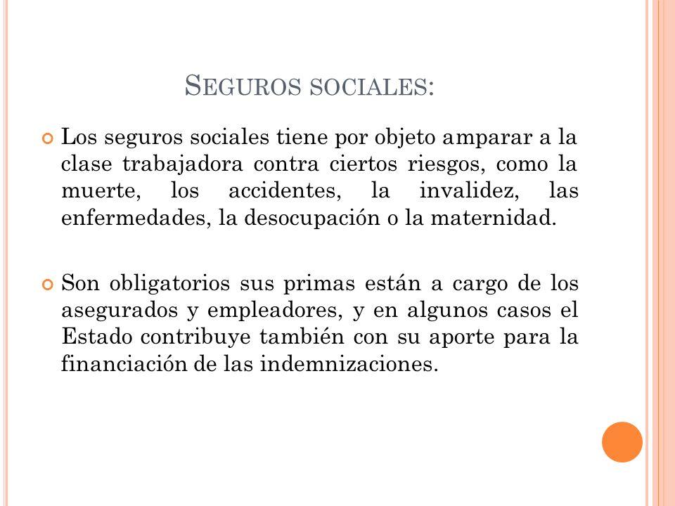 S EGUROS SOCIALES : Los seguros sociales tiene por objeto amparar a la clase trabajadora contra ciertos riesgos, como la muerte, los accidentes, la in