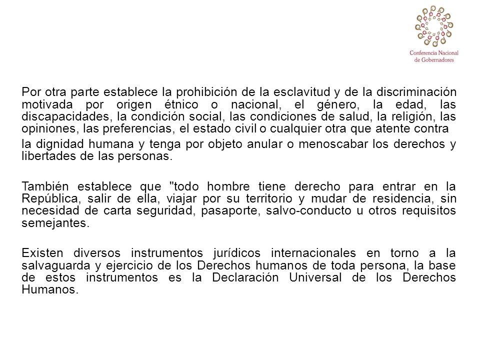 Específicamente, el estado mexicano ha firmado y ratificado una serie de instrumentos jurídicos Internacionales, tales como la Convención de las Naciones derechos de todos los Trabajadores Migratorios y sus Familias, la Convención contra la Tortura y otros Tratos o Penas Crueles, Inhumanos o Degradantes, la Convención Internacional sobre la Eliminación de todas las formas de Discriminación Racial, la Convención sobre la eliminación de todas las formas de discriminación contra la mujer, la Convención sobre los Derechos del Niño y demás instrumentos internacionales de Derechos Humanos aplicables.