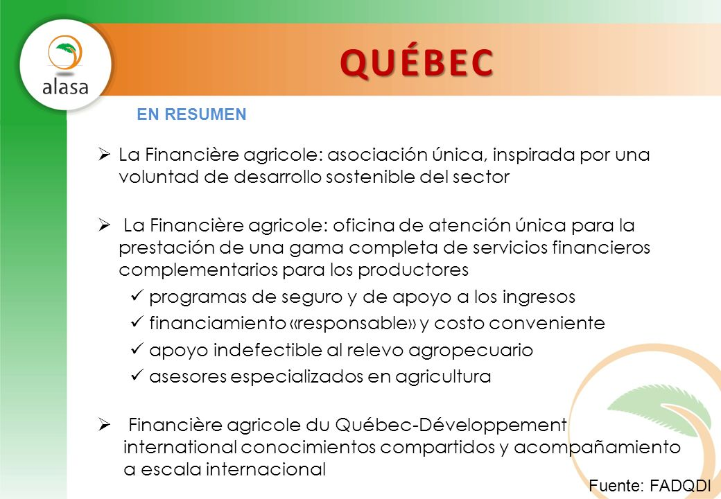 QUÉBEC Fuente: FADQDI La Financière agricole: asociación única, inspirada por una voluntad de desarrollo sostenible del sector La Financière agricole:
