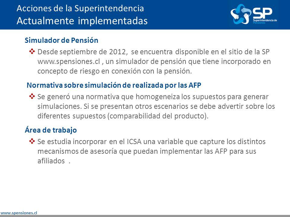www.spensiones.cl Acciones de la Superintendencia Actualmente implementadas Simulador de Pensión Desde septiembre de 2012, se encuentra disponible en el sitio de la SP www.spensiones.cl, un simulador de pensión que tiene incorporado en concepto de riesgo en conexión con la pensión.