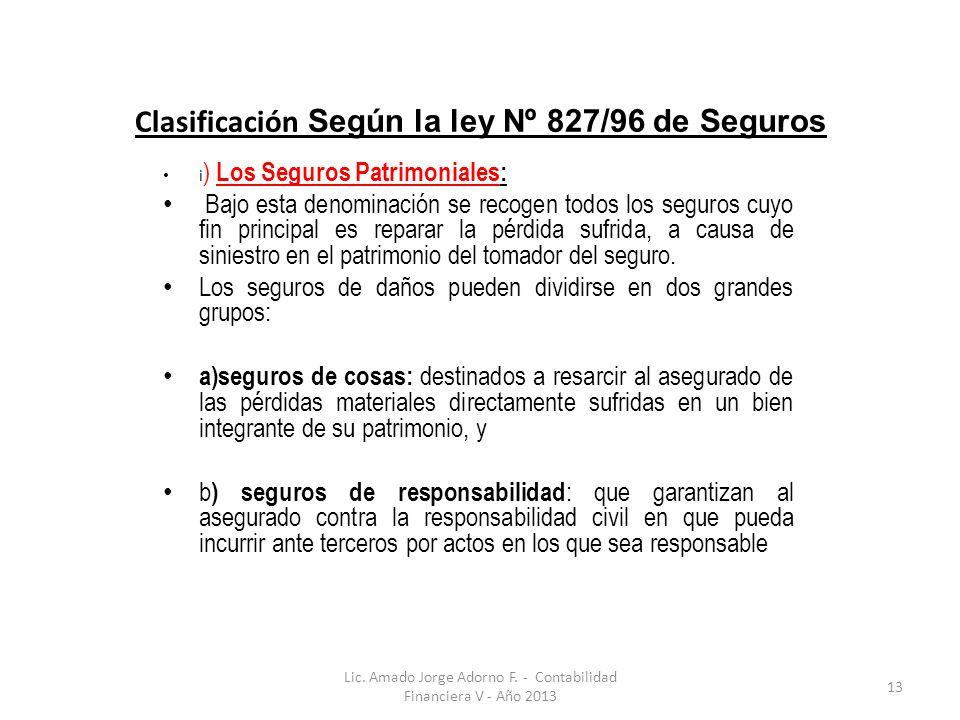 Clasificación Según la ley Nº 827/96 de Seguros i ) Los Seguros Patrimoniales: Bajo esta denominación se recogen todos los seguros cuyo fin principal es reparar la pérdida sufrida, a causa de siniestro en el patrimonio del tomador del seguro.