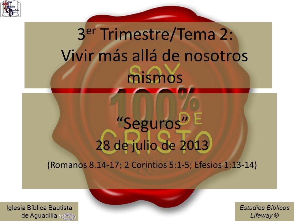 Estudios Bíblicos Lifeway ® 3 er Trimestre/Tema 2: Vivir más allá de nosotros mismos Seguros 28 de julio de 2013 (Romanos 8.14-17; 2 Corintios 5:1-5;