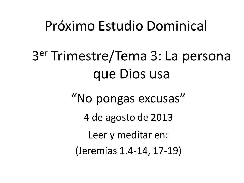 Próximo Estudio Dominical 3 er Trimestre/Tema 3: La persona que Dios usa No pongas excusas 4 de agosto de 2013 Leer y meditar en: (Jeremías 1.4-14, 17
