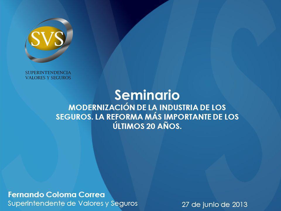 Seminario MODERNIZACIÓN DE LA INDUSTRIA DE LOS SEGUROS. LA REFORMA MÁS IMPORTANTE DE LOS ÚLTIMOS 20 AÑOS. 27 de junio de 2013 Fernando Coloma Correa S