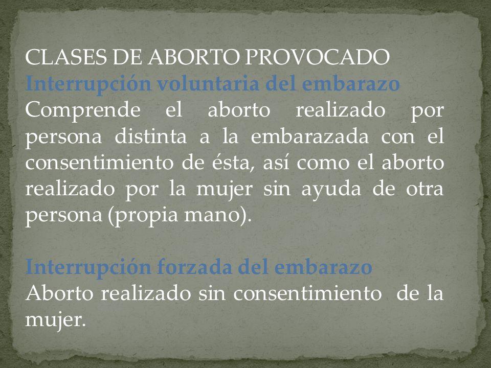 CLASES DE ABORTO PROVOCADO Interrupción voluntaria del embarazo Comprende el aborto realizado por persona distinta a la embarazada con el consentimien