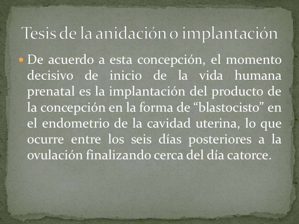 De acuerdo a esta concepción, el momento decisivo de inicio de la vida humana prenatal es la implantación del producto de la concepción en la forma de
