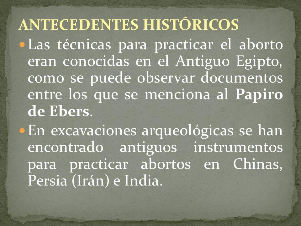 ANTECEDENTES HISTÓRICOS Las técnicas para practicar el aborto eran conocidas en el Antiguo Egipto, como se puede observar documentos entre los que se
