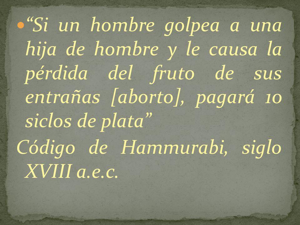 Si un hombre golpea a una hija de hombre y le causa la pérdida del fruto de sus entrañas [aborto], pagará 10 siclos de plata Código de Hammurabi, sigl