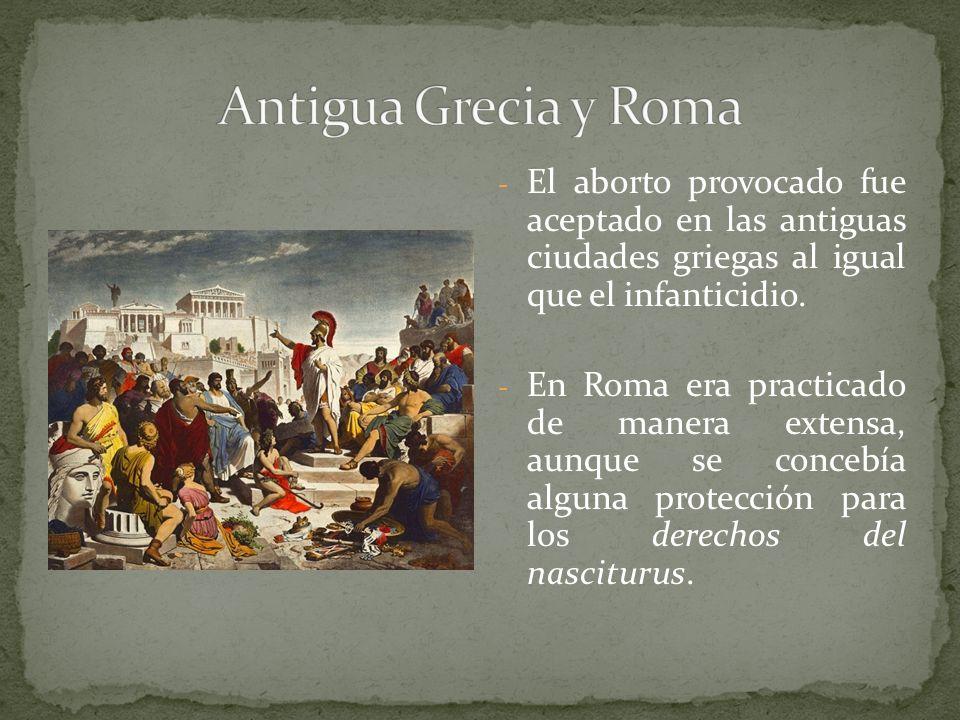 - El aborto provocado fue aceptado en las antiguas ciudades griegas al igual que el infanticidio. - En Roma era practicado de manera extensa, aunque s