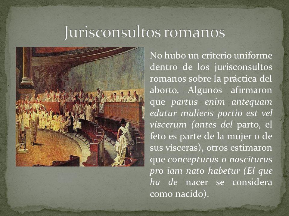 No hubo un criterio uniforme dentro de los jurisconsultos romanos sobre la práctica del aborto. Algunos afirmaron que partus enim antequam edatur muli