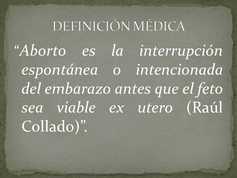 Aborto es la interrupción espontánea o intencionada del embarazo antes que el feto sea viable ex utero (Raúl Collado).