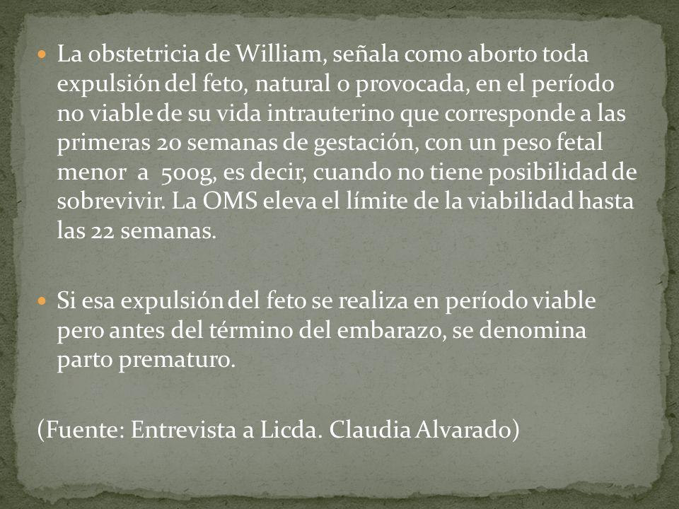 La obstetricia de William, señala como aborto toda expulsión del feto, natural o provocada, en el período no viable de su vida intrauterino que corres
