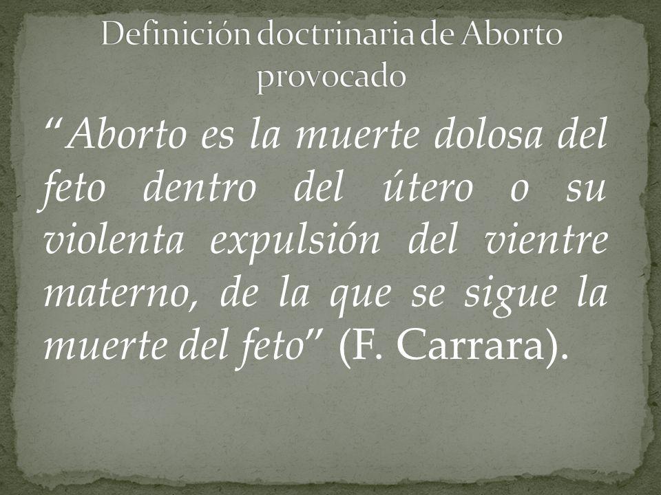Aborto es la muerte dolosa del feto dentro del útero o su violenta expulsión del vientre materno, de la que se sigue la muerte del feto (F. Carrara).