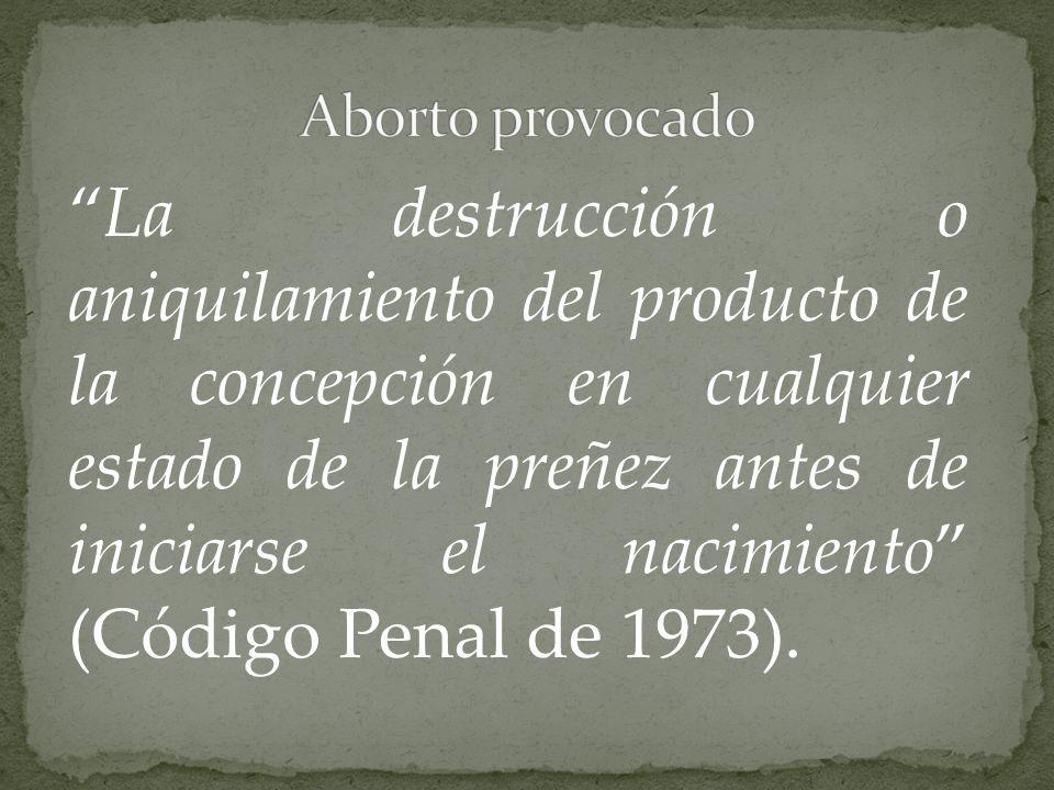 La destrucción o aniquilamiento del producto de la concepción en cualquier estado de la preñez antes de iniciarse el nacimiento (Código Penal de 1973)
