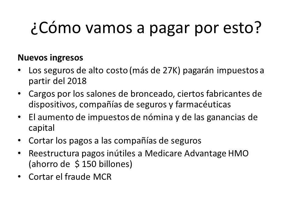 ¿Cómo vamos a pagar por esto? Nuevos ingresos Los seguros de alto costo (más de 27K) pagarán impuestos a partir del 2018 Cargos por los salones de bro