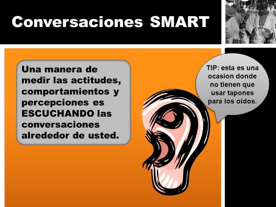 Conversaciones SMART Una manera de medir las actitudes, comportamientos y percepciones es ESCUCHANDO las conversaciones alrededor de usted. TIP: esta