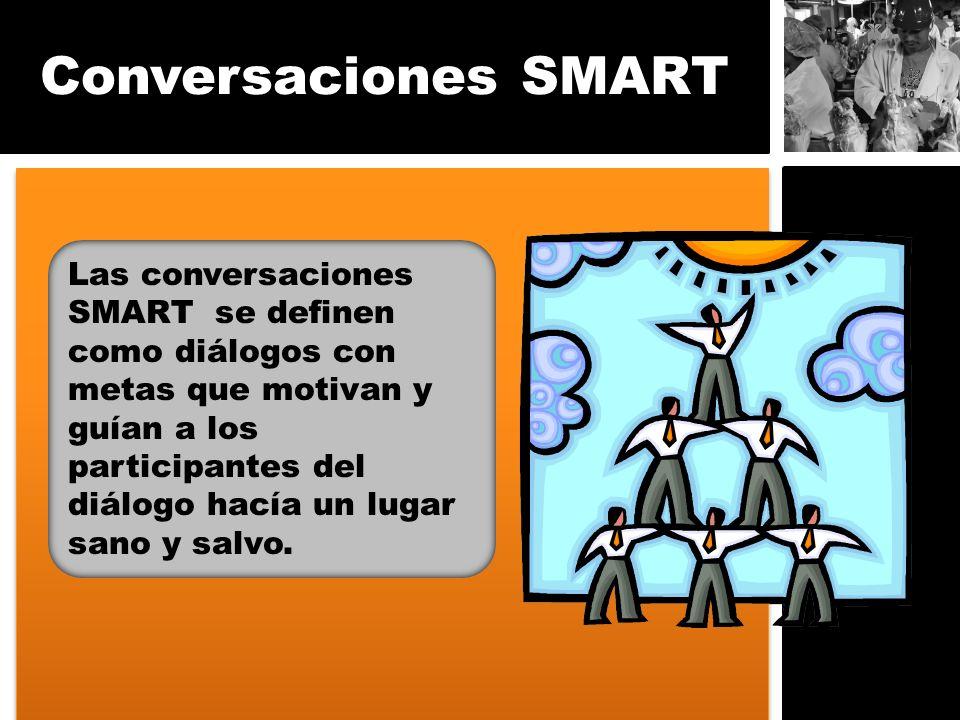 Conversaciones SMART Las conversaciones SMART se definen como diálogos con metas que motivan y guían a los participantes del diálogo hacía un lugar sa