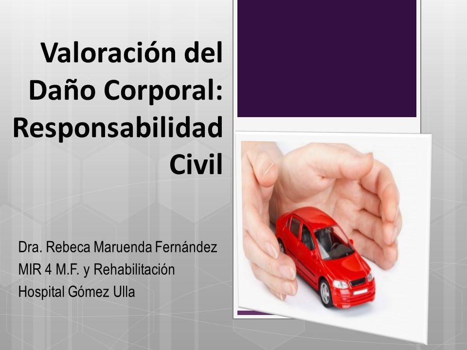 Valoración del Daño Corporal: Responsabilidad Civil Dra. Rebeca Maruenda Fernández MIR 4 M.F. y Rehabilitación Hospital Gómez Ulla