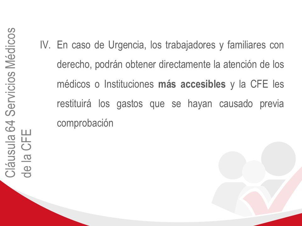 Cláusula 64 Servicios Médicos de la CFE IV.En caso de Urgencia, los trabajadores y familiares con derecho, podrán obtener directamente la atención de